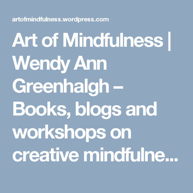 Art of Mindfulness | Wendy Ann Greenhalgh – Books, blogs and workshops on creative mindfulness and the art of mindful drawing, photography and writing.