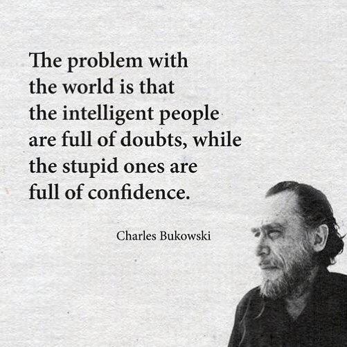 The Problem With The World Is That The Intelligent People Are Full Of  Doubts, While The Stupid Ones Are Full Of Confidence.   Charles  Bukowski****💕this Is ...