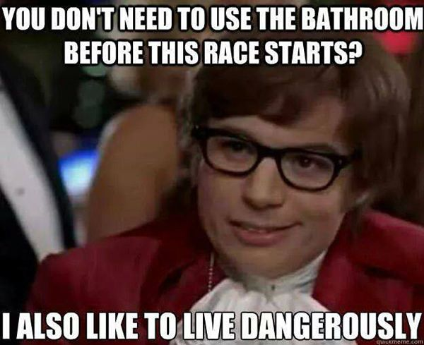 Running Humor 101 You Don T Need To Use The Bathroom Before This Race Starts I Also Like To Live Dangerously Funny P Funny Memes Legal Humor