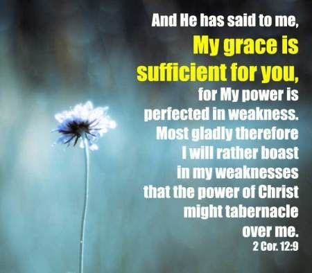 2 Cor. 12:9 And He has said to me, My grace is sufficient for you, for My power is perfected in weakness. Most gladly therefore I will rather boast in my weaknesses that the power of Christ might tabernacle over me. More on this topic via, www.agodman.com