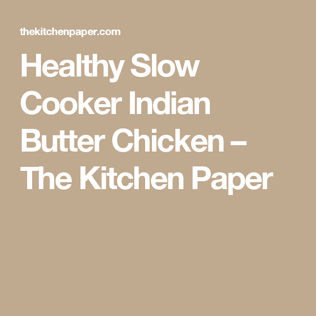 Healthy Slow Cooker Indian Butter Chicken – The Kitchen Paper