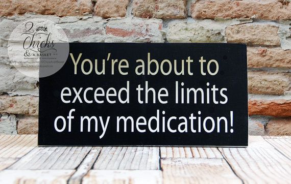 you re about to exceed the limits of my medication funny sign funny