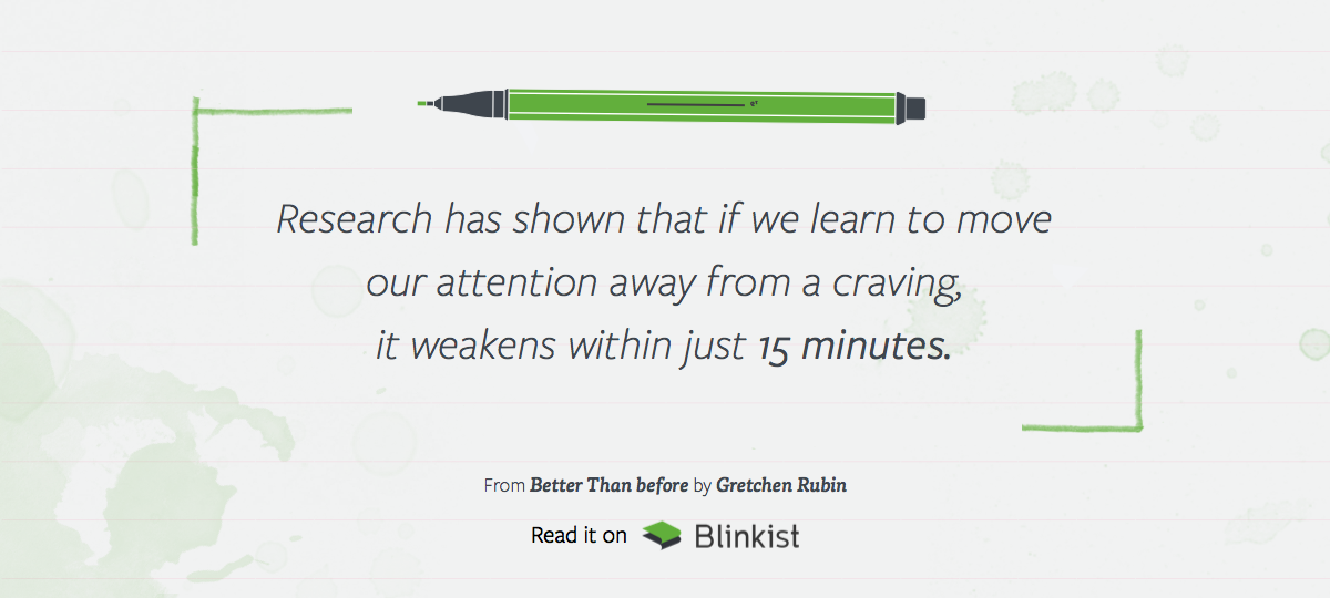 Research has shown that if we learn to move our attention away from a craving, it weakens within just 15 minutes. From 'Better Than Before' by Gretchen Rubin