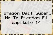 http://tecnoautos.com/wp-content/uploads/imagenes/tendencias/thumbs/dragon-ball-super-no-te-pierdas-el-capitulo-14.jpg Dragon Ball Super Capitulo 14. Dragon Ball Super: no te pierdas el capítulo 14, Enlaces, Imágenes, Videos y Tweets - http://tecnoautos.com/actualidad/dragon-ball-super-capitulo-14-dragon-ball-super-no-te-pierdas-el-capitulo-14/