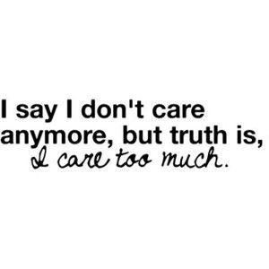 I Say I Dont Care But Truth Is I Care Too Much Random