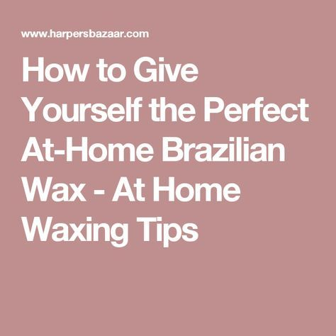 How To Give Yourself The Perfect At Home Brazilian Wax Brazilian