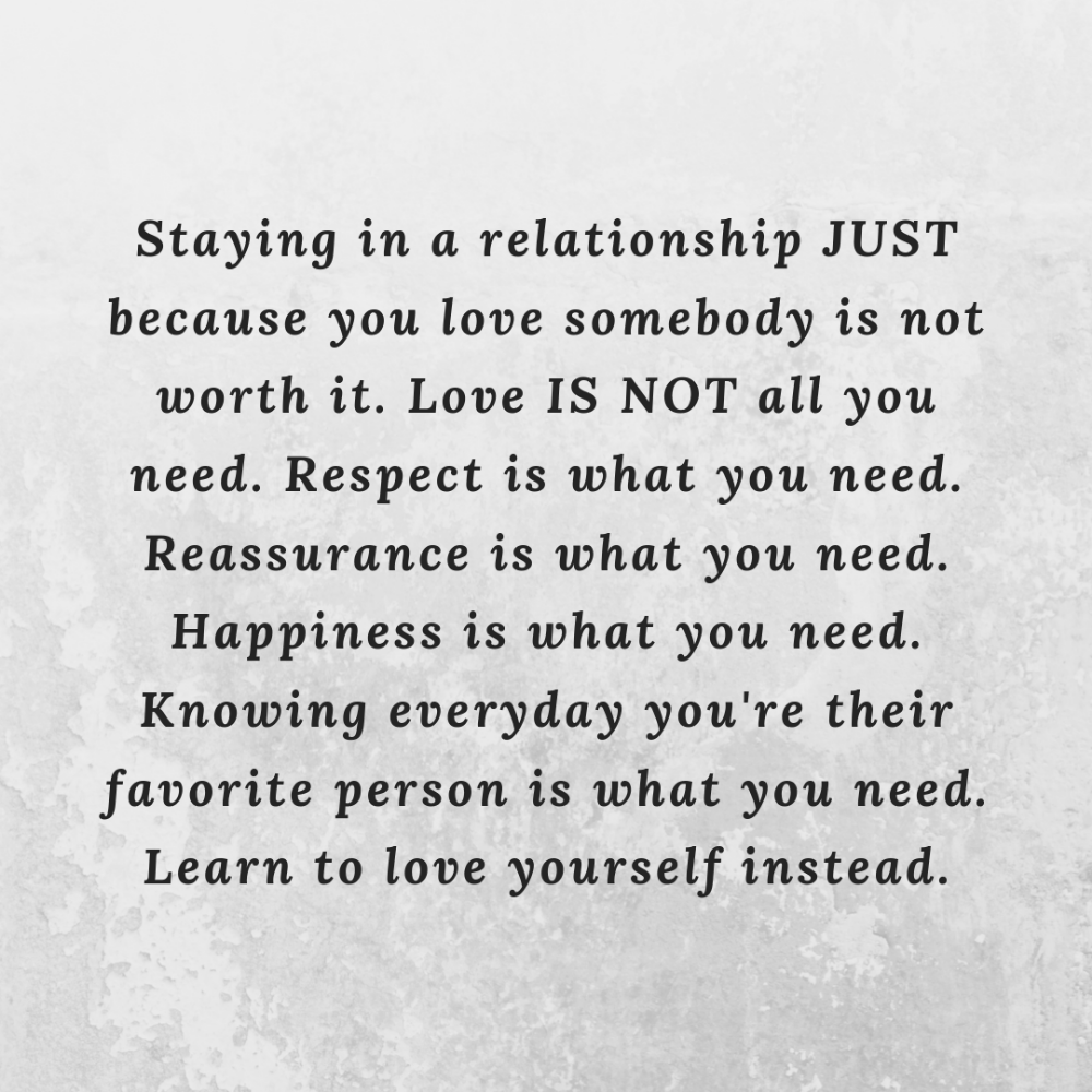 Staying In A Relationship Just Because You Love Somebody Is Not Worth It Love Is Not All You Need Resp Relationship Advice Quotes Advice Quotes Wisdom Quotes