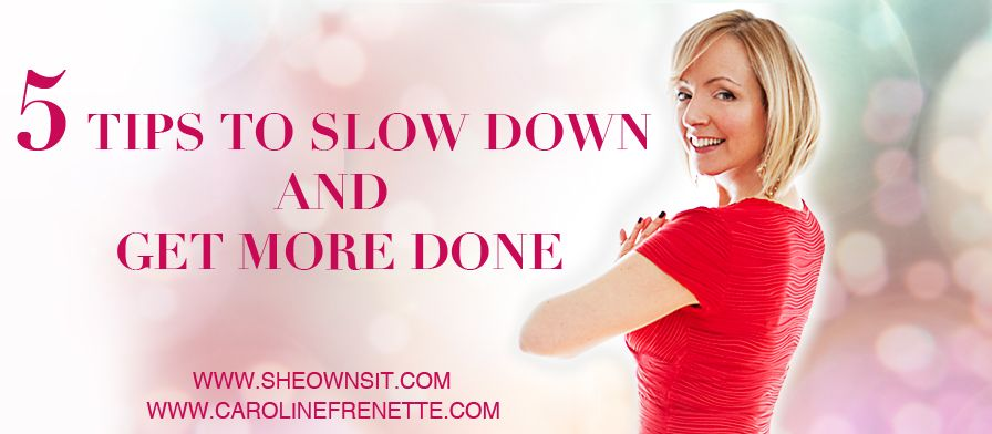 5 tips to slow down. Some great tips, written for biz owners but universally apply