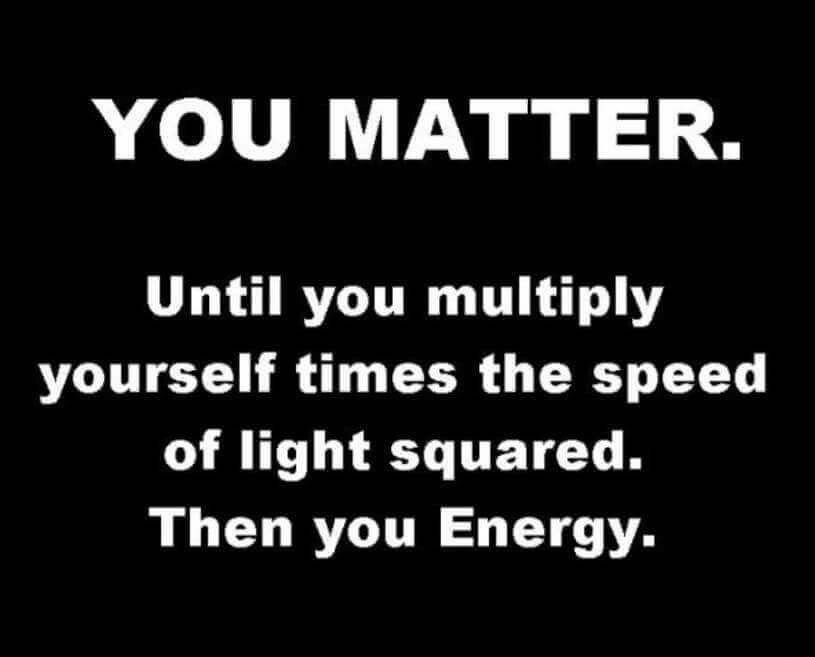 552f5ff7e8 YOU MATTER. Until you multiply yourself times the speed of light squared.  Then you Energy. E=mc^2 meme funny.