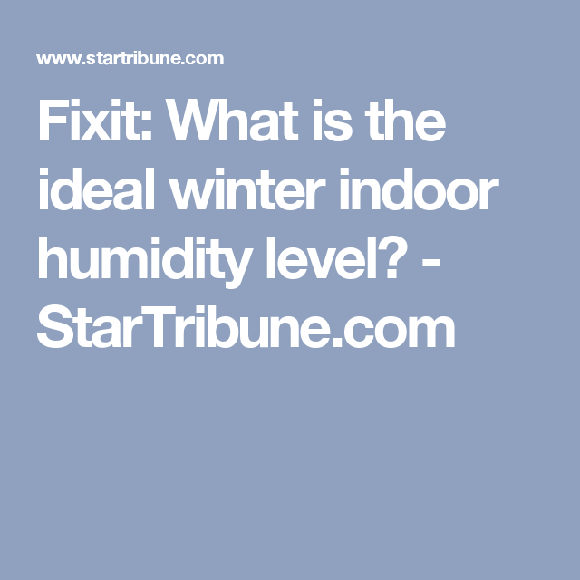 Fixit What Is The Ideal Winter Indoor Humidity Level Startribune Com Humidity Levels Humidity Winter