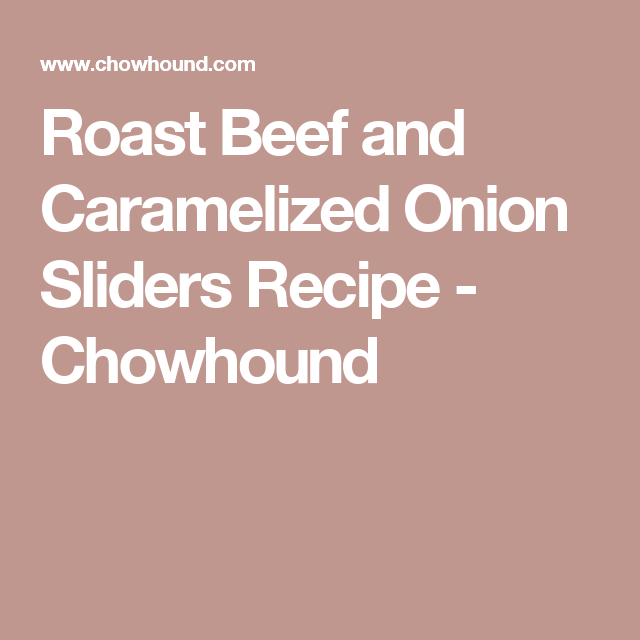 Roast Beef and Caramelized Onion Sliders Recipe - Chowhound