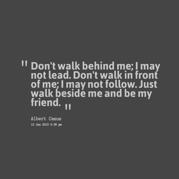 Don T Walk Behind Me I May Not Lead Don T Walk In Front Of Me I May Not Follow Just Walk Beside Me And Be My Friend Quote By Coryn Rose Levine