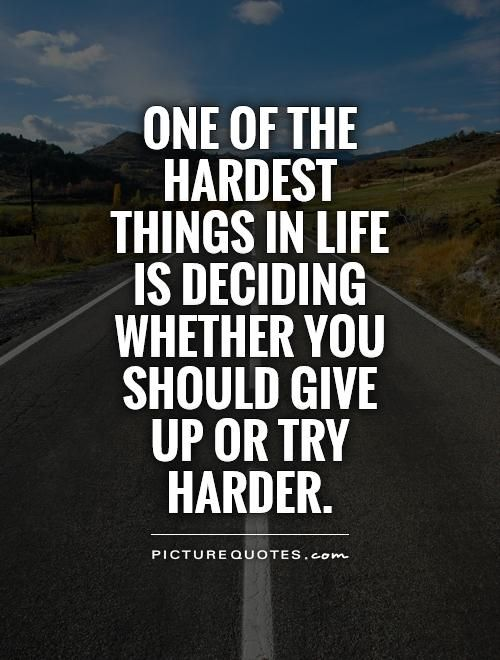 Qotd One Of The Hardest Things In Life Is Deciding Whether You Should Give Up Or Try Harder Try Harder Quotes Keep Trying Quotes Try Quotes