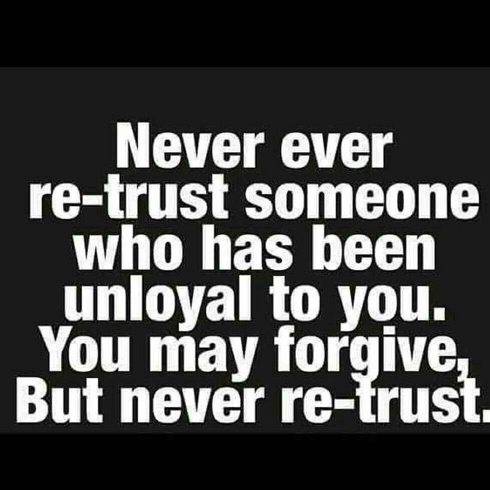 Never Ever Re Trust Someone Who Has Been Unloyal To You You May Forgive But Never Re Trust Unloyal Quotes True Words Life Quotes