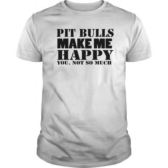 PIT BULLS MAKE ME HAPPY YOU NOT SO MUCH