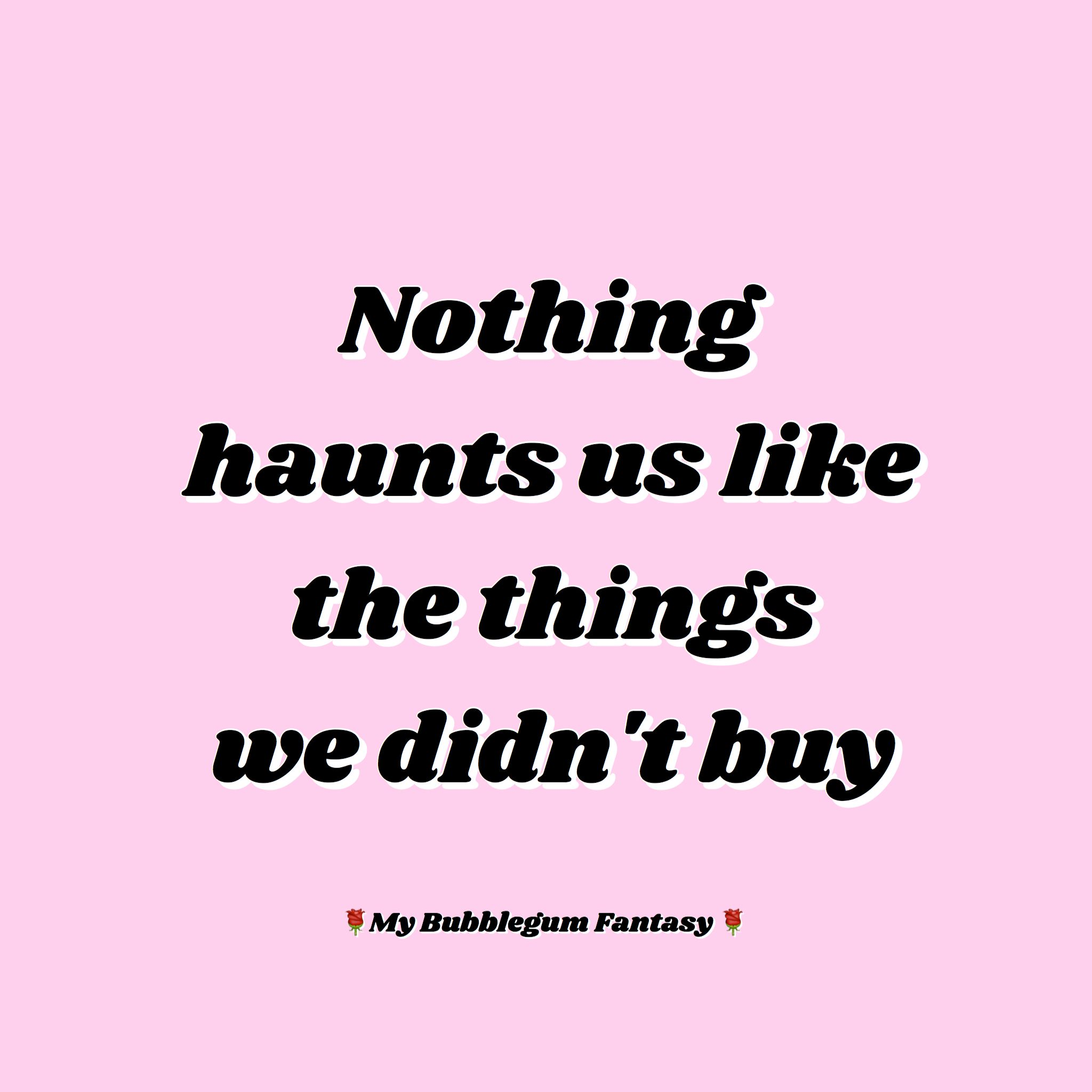 Bitchy Quotes Nothing Haunts Us Like The Things We Didn't Buy Mybubblegumfantasy