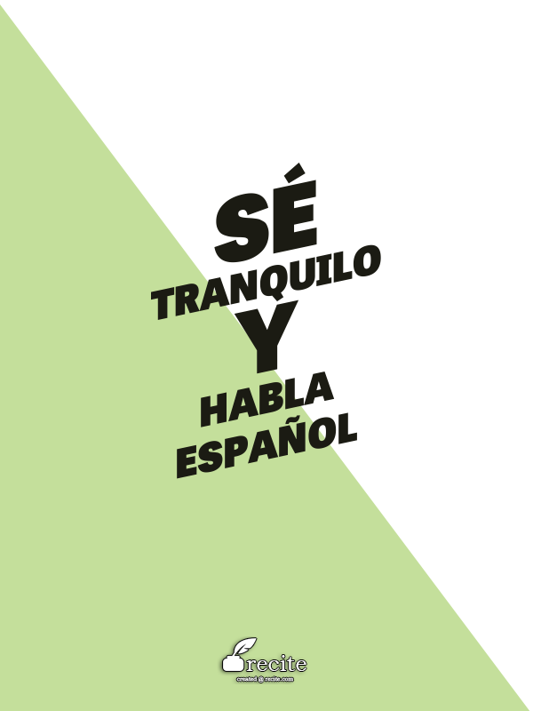 Se Tranquilo Y Habla Espanol Quote From Recite Com Recite Quote Great Site To Create Your Own Quote Posters For Free Def Will Words Spanish Language