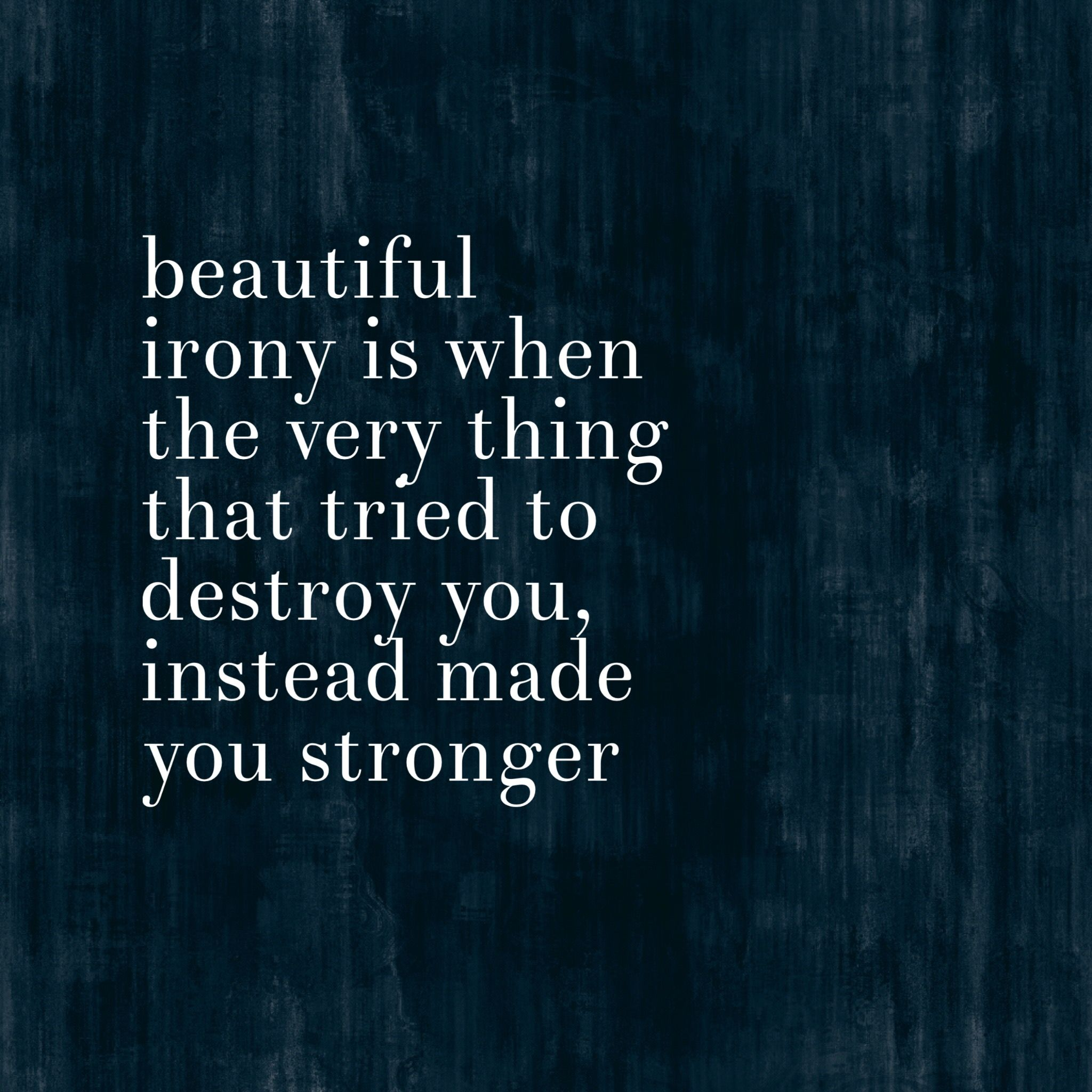 Beautiful irony. Truth quotes. Stronger. Quotes about