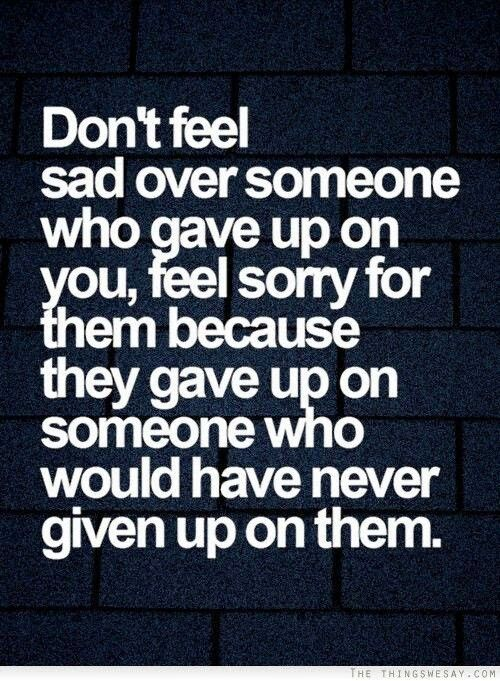 Don T Feel Sorry For Someone Who Gave Up On You Go For It Quotes Life Quotes Relationship Quotes
