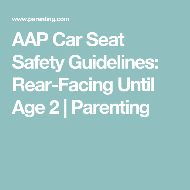 AAP Car Seat Safety Guidelines: Rear-Facing Until Age 2 | Car seat ...