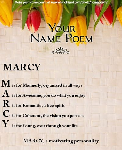 Acrostic Name Poem, Acrostic Poem For Your Name MARCY, a motivating personality  M - is for Mannerly, organized in all ways A - is for Awesome, you do what you enjoy R - is for Romantic, a free spirit C - is for Coherent, the vision you possess Y - is for Young, ever through your life