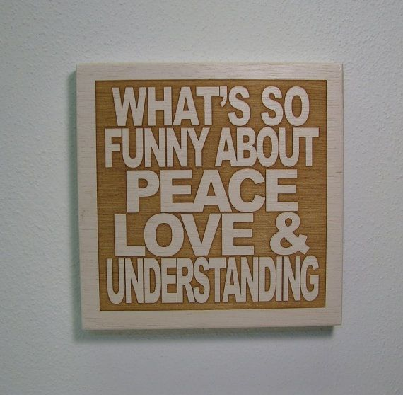 What S So Funny Bout Peace Love And Understanding Peace Love And Understanding What S So Funny Peace And Love