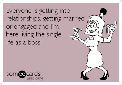 Everyone Is Getting Into Relationships Getting Married Or Engaged And I M Here Living The Single Life As A Boss Funny Confessions Getting Married Funny Funny Quotes