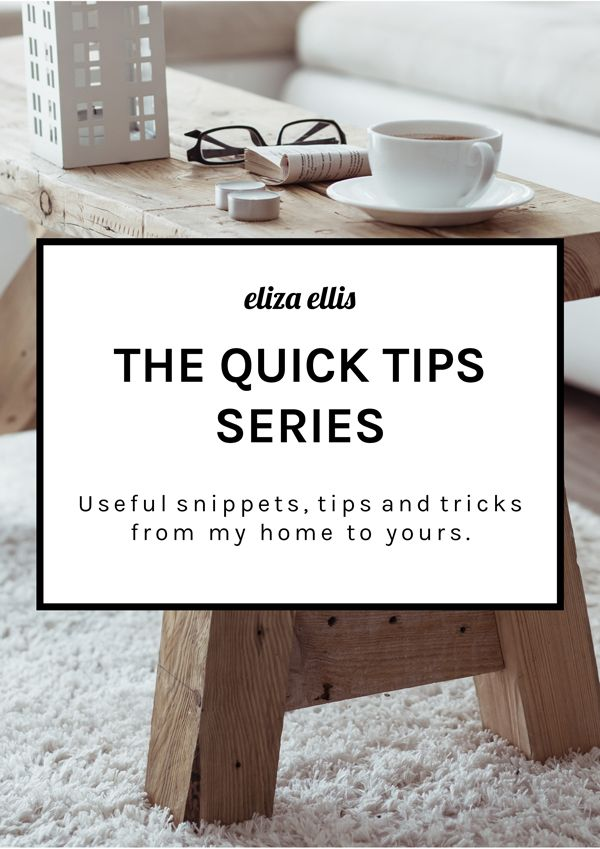 The Quick Tips Series by Eliza Ellis - Useful snippets, home hints, tips and tricks from my home to yours.