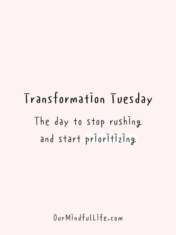 Transformation Tuesday: The day to stop rushing and start prioritizing.
