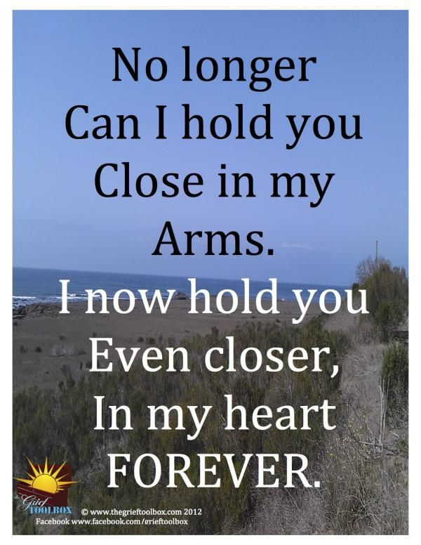 No longer can I hold you close in my arms. I now hold you even closer, in my heart forever..