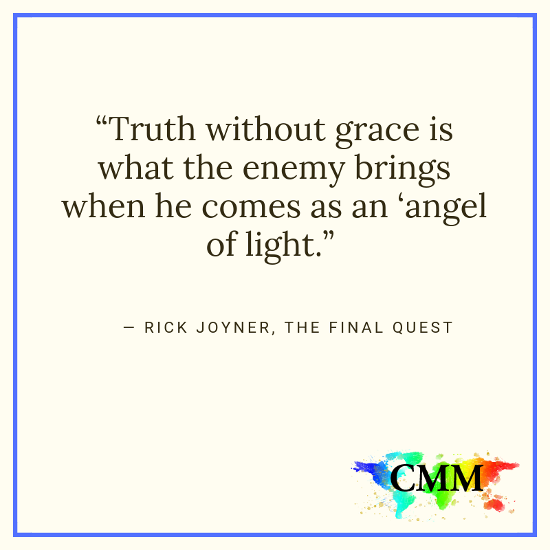 Truth without grace is what the enemy brings when he comes as an