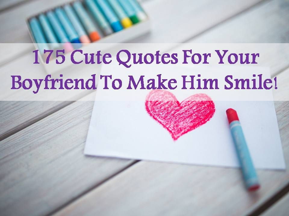 Best collection of 175 Cute Quotes For Your Boyfr iend To