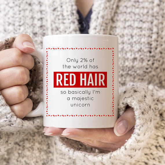 ONLY 2/% OF THE WORLD HAS RED HAIR SO BASICALLY IM A MAJESTIC UNICORN NOVELTY GIN