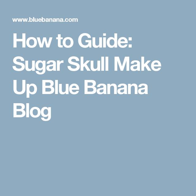 How to Guide: Sugar Skull Make Up Blue Banana Blog