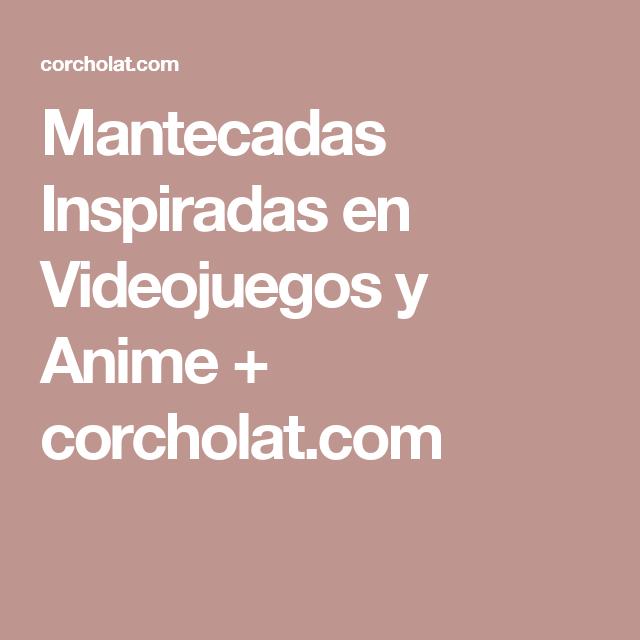 Mantecadas Inspiradas en Videojuegos y Anime + corcholat.com