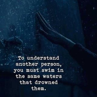 To understand another person, you must swim in the same waters that drowned them. - )