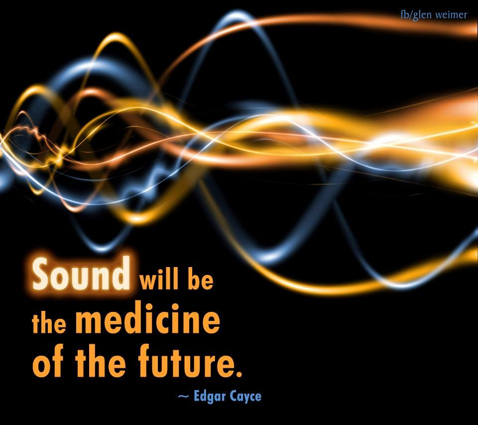 Sound will be the medicine of the future  ~ Edgar Cayce