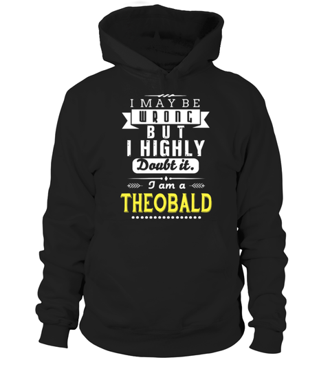 # I May Be Wrong But I Highly Doubt It I Am A THEOBALD .  HOW TO ORDER: I May Be Wrong But I Highly Doubt It I Am A THEOBALD1. Select the style and color you want: 2. Click Reserve it now3. Select size and quantity4. Enter shipping and billing information5. Done! Simple as that!TIPS: Buy 2 or more to save shipping cost!This is printable if you purchase only one piece. so dont worry, you will get yours.Guaranteed safe and secure checkout via:Paypal | VISA | MASTERCARD