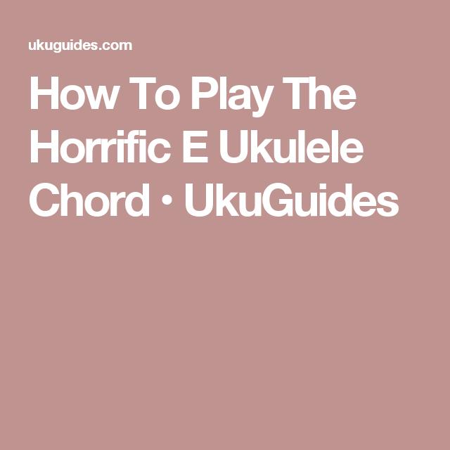 How To Play The Horrific E Ukulele Chord • UkuGuides | Ukulele ...