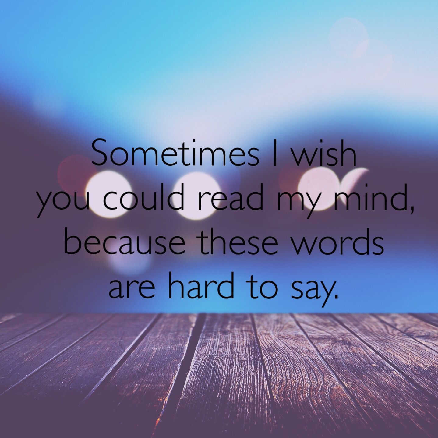 Wish Quotes Sometimes I Wish You Could Read My Mind Because These Words Are