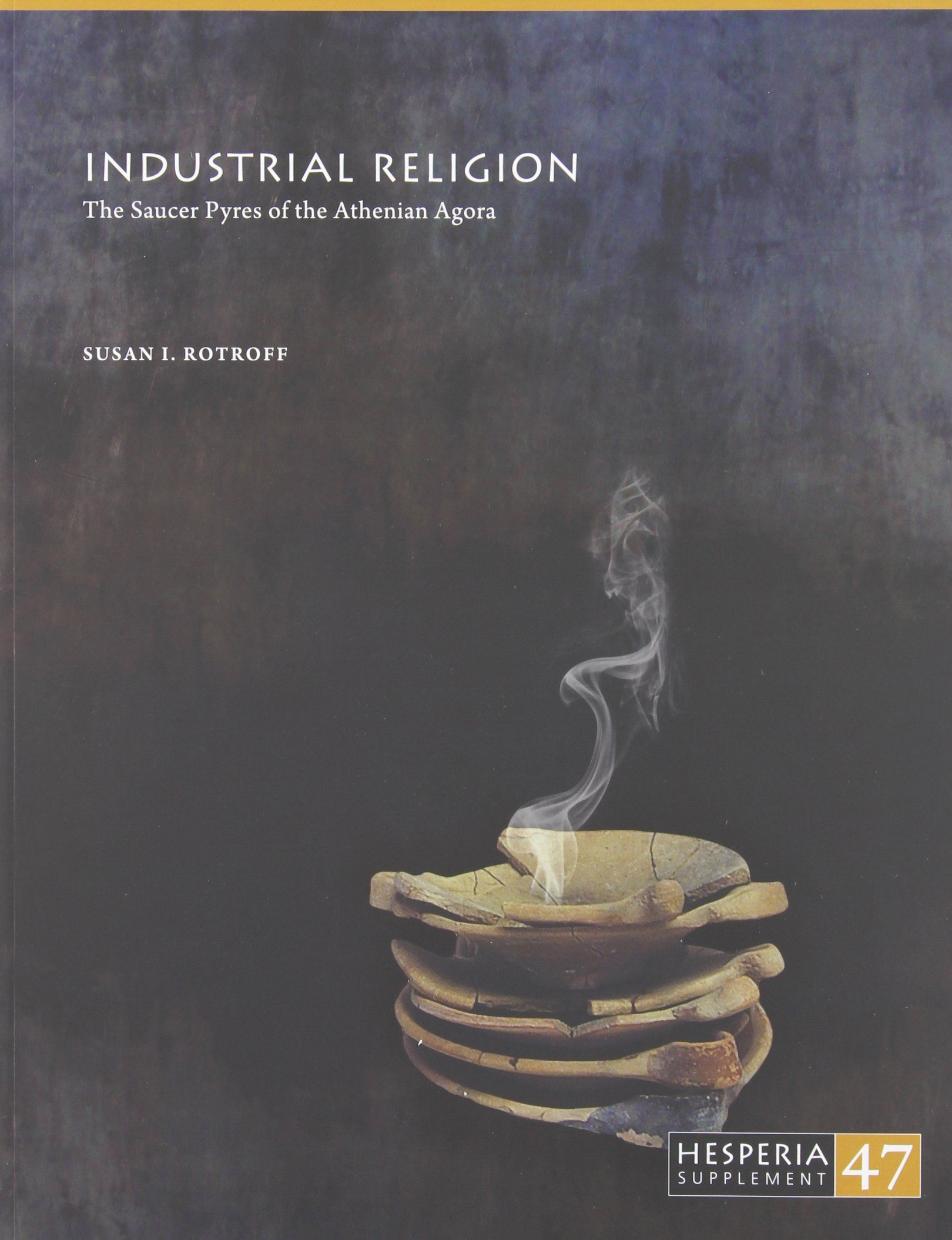 """""""Industrial religion: the saucer pyres of the Athenian Agora"""" by Susan I. Rotroff"""