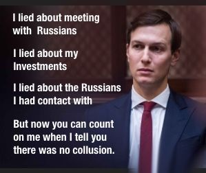Jared Kushner lied about meeting with Russians, his investments, Russian contacts, but now you can count on him when he tells you there was no collusion.