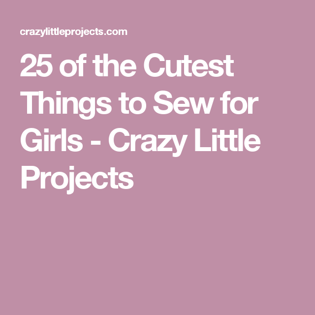 6710cf07d 25 of the Cutest Things to Sew for Girls - Crazy Little Projects Best Books  To