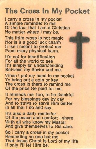 I carry a cross in my pocket, A simple reminder to me, Of the fact, that I am a Christian, I matter where I may be.  -  Cross Poem By Verna Thomas