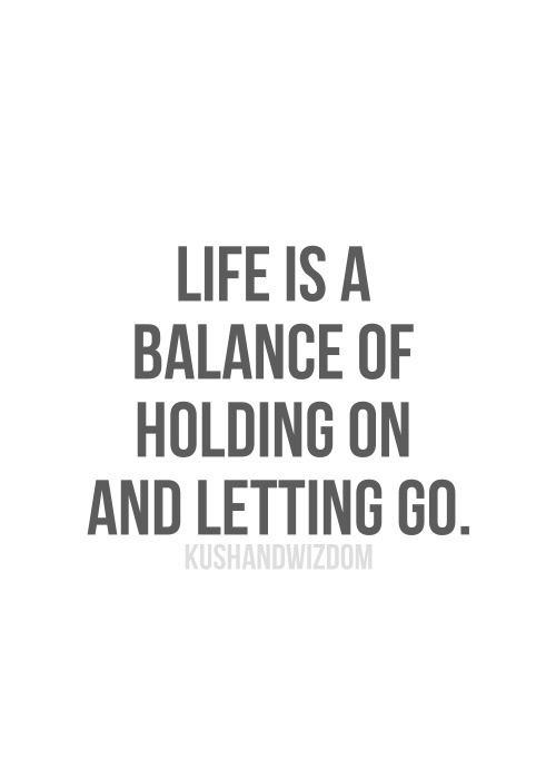 .Life is a balance of holding on and letting go. #