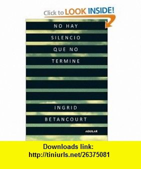 No Hay Silencio Que No Termine / Even Silence Has an End (Spanish Edition) (9781616052430) Ingrid Betancourt , ISBN-10: 1616052430  , ISBN-13: 978-1616052430 ,  , tutorials , pdf , ebook , torrent , downloads , rapidshare , filesonic , hotfile , megaupload , fileserve