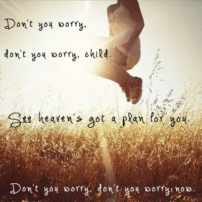 My Father Said Don T You Worry Don T You Worry Child See Heaven S Got A Plan For You Movie Quotes Lyrics Quotes To Live By