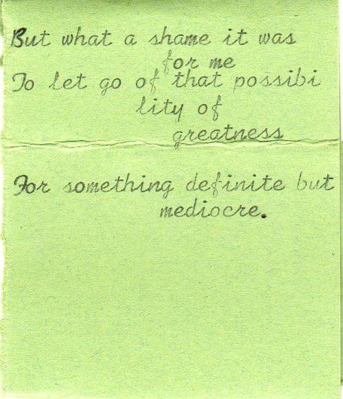 But what a shame it was for me to let go of that possibility of greatness for something definite but mediocre.