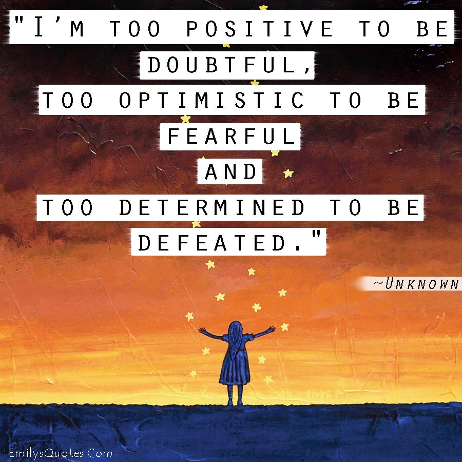 I'm Too Positive To Be Doubtful, Too Optimistic To Be