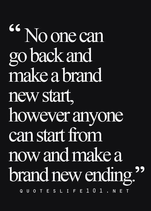 Anyone Can Start From Now And Make A Brand New Ending Words Quotable Quotes Wise Words